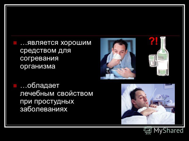 …является хорошим средством для согревания организма …обладает лечебным свойством при простудных заболеваниях ?!