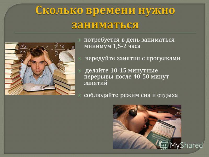 потребуется в день заниматься минимум 1,5-2 часа чередуйте занятия с прогулками делайте 10-15 минутные перерывы после 40-50 минут занятий соблюдайте режим сна и отдыха