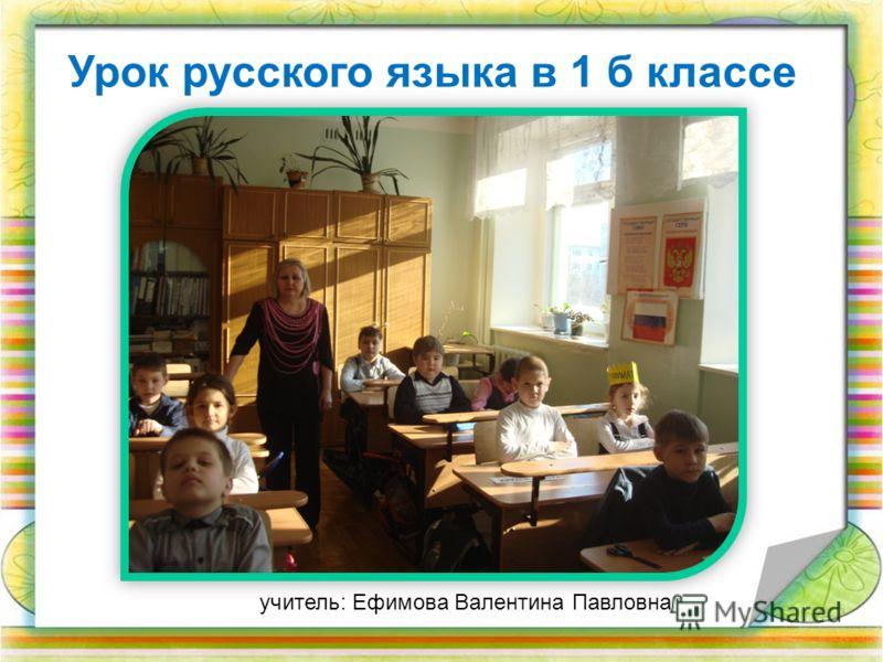Урок русского языка в 1 б классе учитель: Ефимова Валентина Павловна