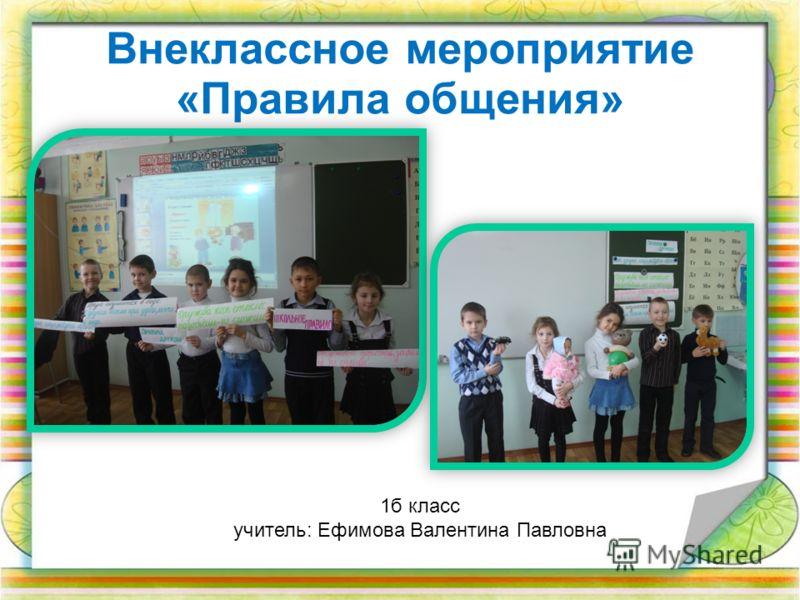 Внеклассное мероприятие «Правила общения» 1б класс учитель: Ефимова Валентина Павловна