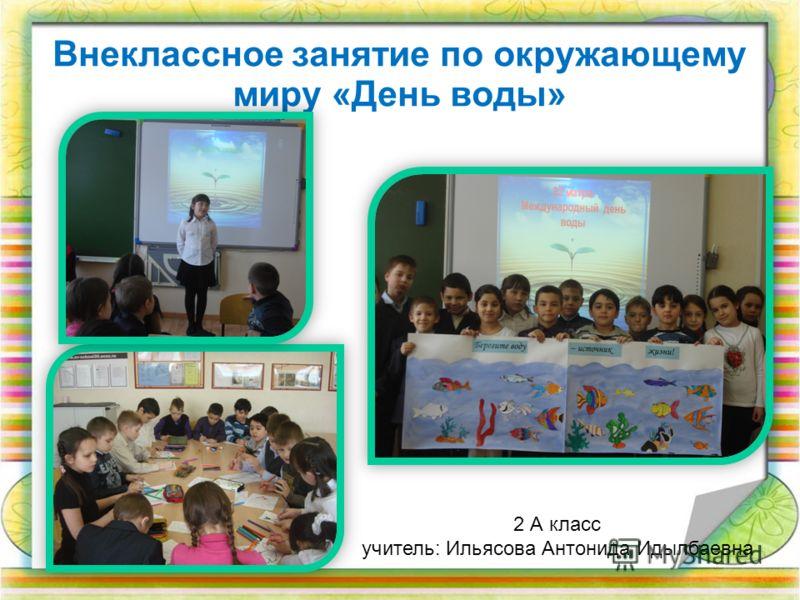 Внеклассное занятие по окружающему миру «День воды» 2 А класс учитель: Ильясова Антонида Идылбаевна