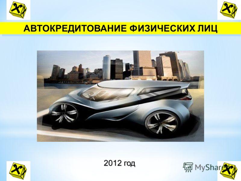 АВТОКРЕДИТОВАНИЕ ФИЗИЧЕСКИХ ЛИЦ 2012 год