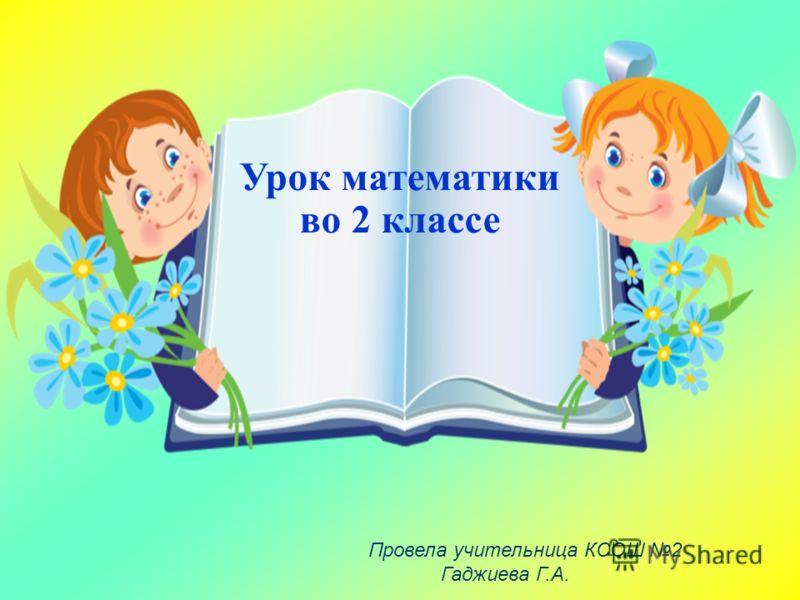 Урок математики во 2 классе Провела учительница КСОШ 2 Гаджиева Г.А.
