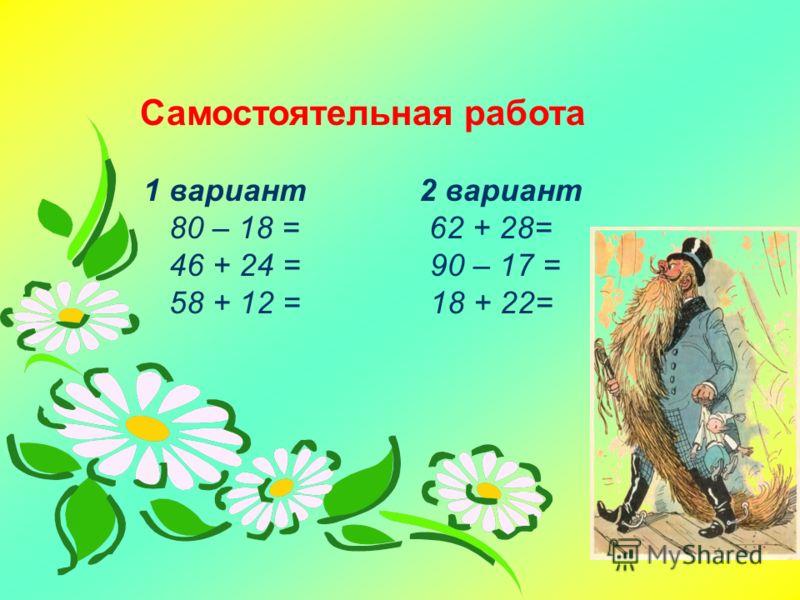 Самостоятельная работа 1 вариант 2 вариант 80 – 18 = 62 + 28= 46 + 24 = 90 – 17 = 58 + 12 = 18 + 22=