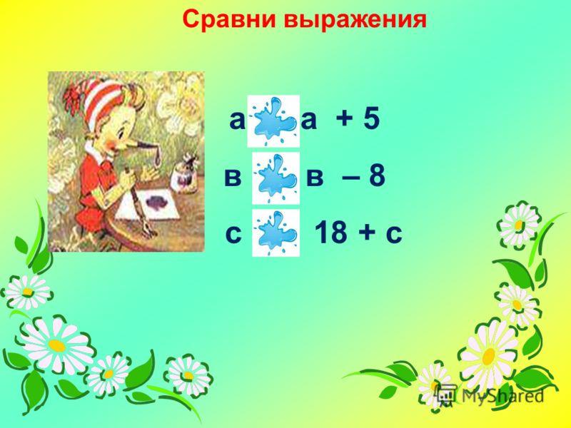 Сравни выражения а < а + 5 в > в – 8 с < 18 + с