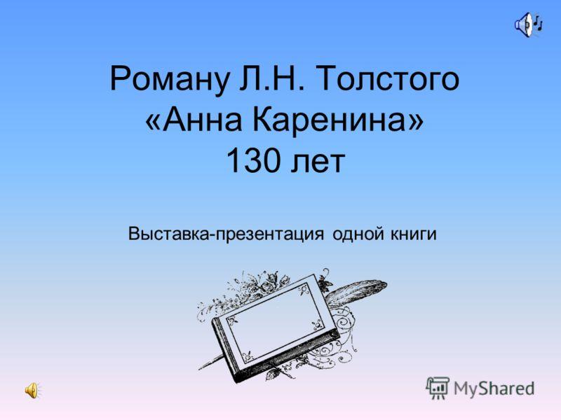 Роману Л.Н. Толстого «Анна Каренина» 130 лет Выставка-презентация одной книги