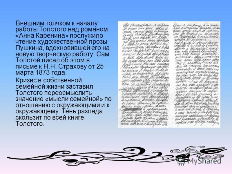 Внешним толчком к началу работы Толстого над романом «Анна Каренина» послужило чтение художественной прозы Пушкина, вдохновившей его на новую творческую работу. Сам Толстой писал об этом в письме к Н.Н. Страхову от 25 марта 1873 года. Кризис в собств