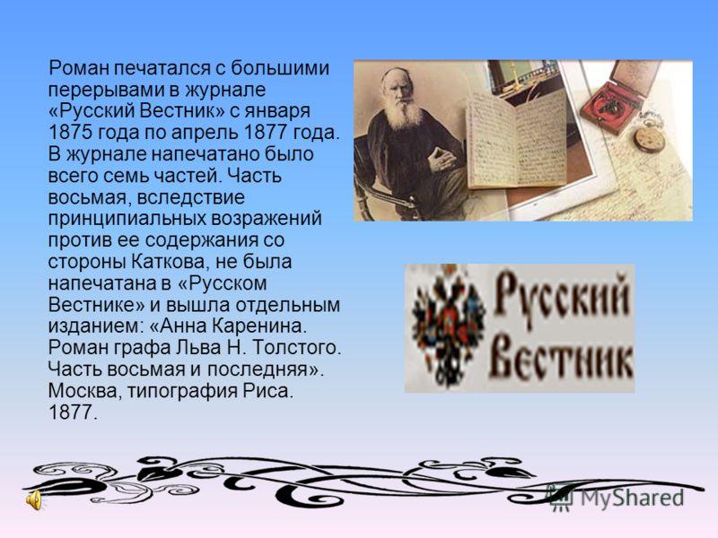 Роман печатался с большими перерывами в журнале «Русский Вестник» с января 1875 года по апрель 1877 года. В журнале напечатано было всего семь частей. Часть восьмая, вследствие принципиальных возражений против ее содержания со стороны Каткова, не был