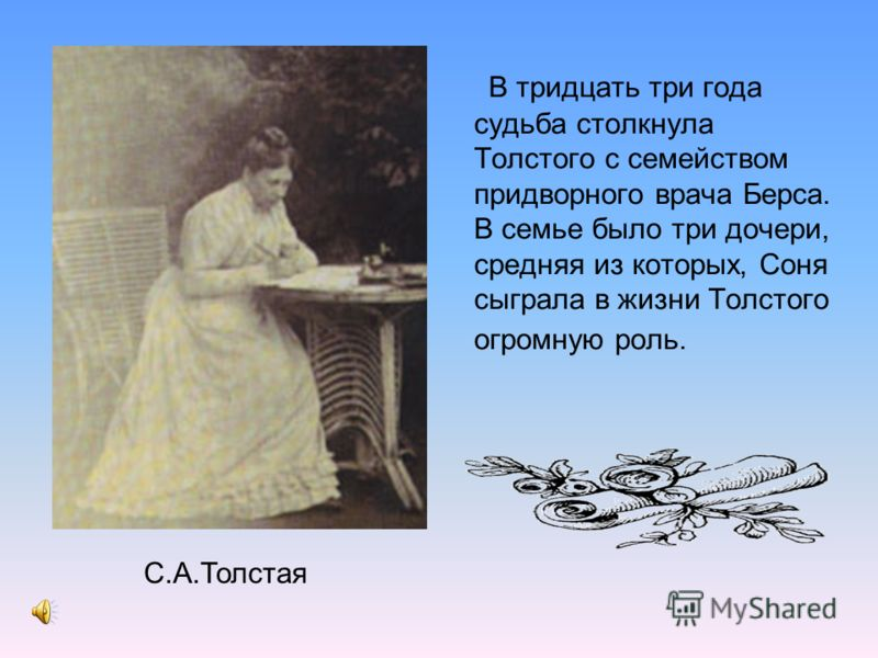 В тридцать три года судьба столкнула Толстого с семейством придворного врача Берса. В семье было три дочери, средняя из которых, Соня сыграла в жизни Толстого огромную роль. С.А.Толстая