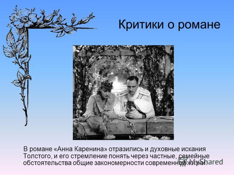 Критики о романе В романе «Анна Каренина» отразились и духовные искания Толстого, и его стремление понять через частные, семейные обстоятельства общие закономерности современной жизни.
