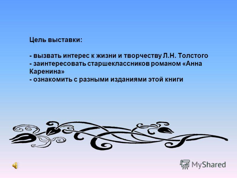 Цель выставки: - вызвать интерес к жизни и творчеству Л.Н. Толстого - заинтересовать старшеклассников романом «Анна Каренина» - ознакомить с разными изданиями этой книги