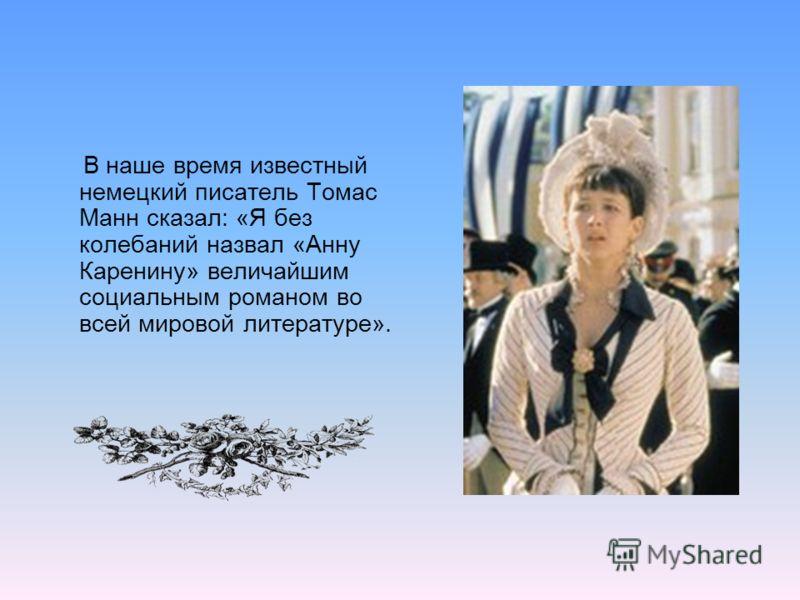 В наше время известный немецкий писатель Томас Манн сказал: «Я без колебаний назвал «Анну Каренину» величайшим социальным романом во всей мировой литературе».