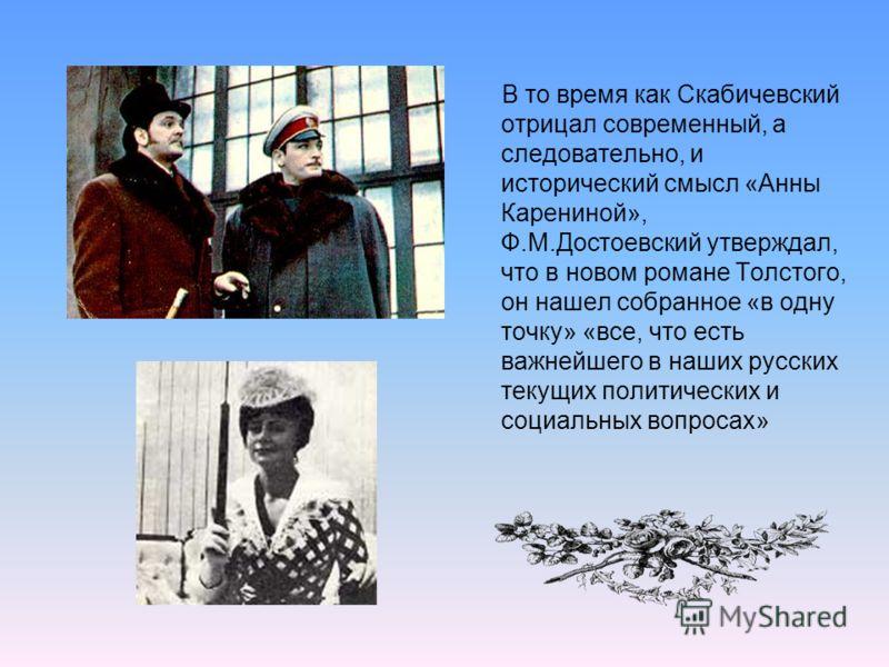 В то время как Скабичевский отрицал современный, а следовательно, и исторический смысл «Анны Карениной», Ф.М.Достоевский утверждал, что в новом романе Толстого, он нашел собранное «в одну точку» «все, что есть важнейшего в наших русских текущих полит
