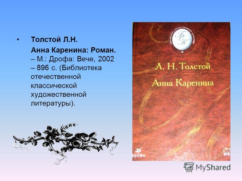 Толстой Л.Н. Анна Каренина: Роман. – М.: Дрофа: Вече, 2002 – 896 с. (Библиотека отечественной классической художественной литературы).