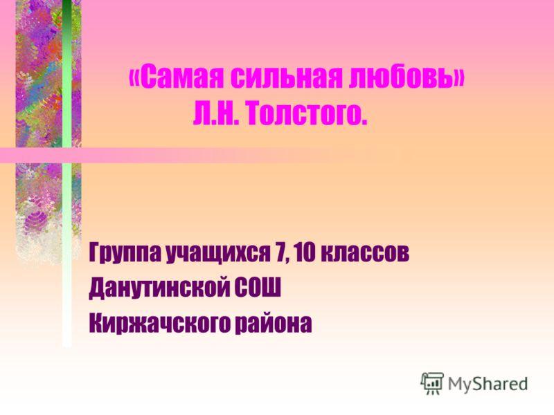 «Самая сильная любовь» Л.Н. Толстого. Группа учащихся 7, 10 классов Данутинской СОШ Киржачского района