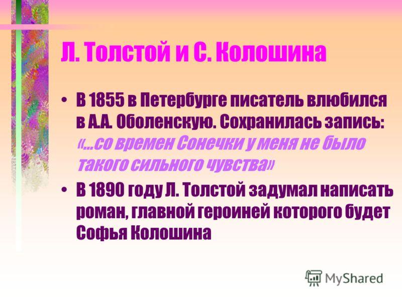 Л. Толстой и С. Колошина В 1855 в Петербурге писатель влюбился в А.А. Оболенскую. Сохранилась запись: «…со времен Сонечки у меня не было такого сильного чувства» В 1890 году Л. Толстой задумал написать роман, главной героиней которого будет Софья Кол