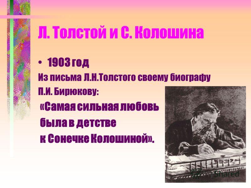 Л. Толстой и С. Колошина 1903 год Из письма Л.Н.Толстого своему биографу П.И. Бирюкову: «Самая сильная любовь была в детстве к Сонечке Колошиной».