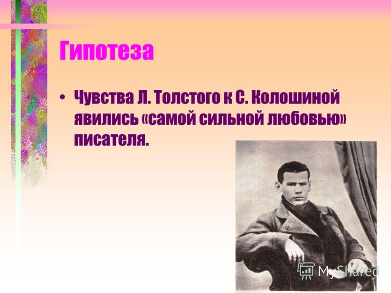 Гипотеза Чувства Л. Толстого к С. Колошиной явились «самой сильной любовью» писателя.