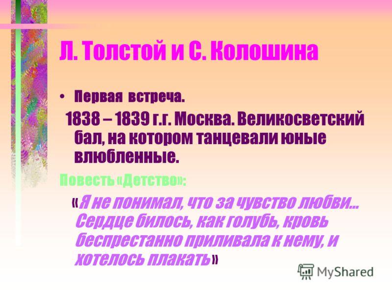Л. Толстой и С. Колошина Первая встреча. 1838 – 1839 г.г. Москва. Великосветский бал, на котором танцевали юные влюбленные. Повесть «Детство»: «Я не понимал, что за чувство любви… Сердце билось, как голубь, кровь беспрестанно приливала к нему, и хоте
