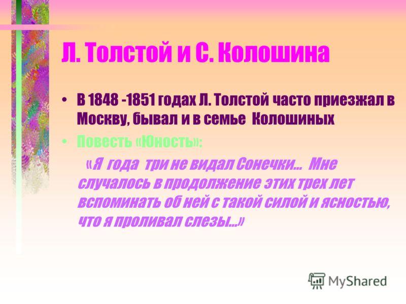 Л. Толстой и С. Колошина В 1848 -1851 годах Л. Толстой часто приезжал в Москву, бывал и в семье Колошиных Повесть «Юность»: «Я года три не видал Сонечки… Мне случалось в продолжение этих трех лет вспоминать об ней с такой силой и ясностью, что я прол