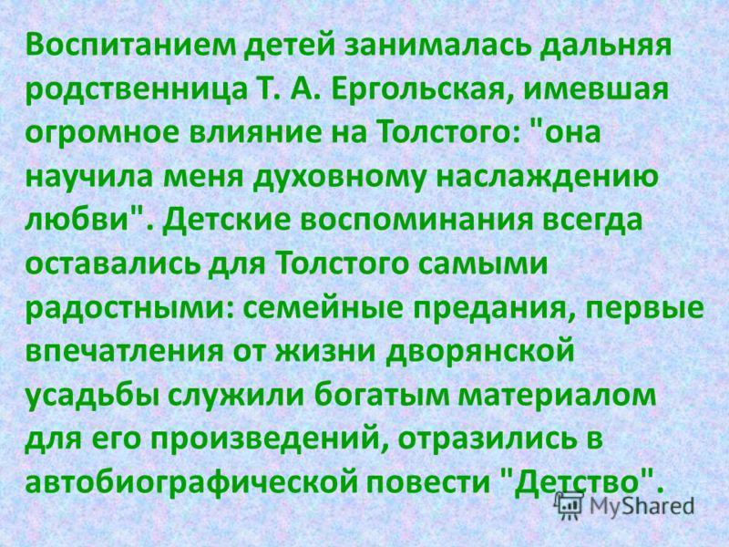 Воспитанием детей занималась дальняя родственница Т. А. Ергольская, имевшая огромное влияние на Толстого: