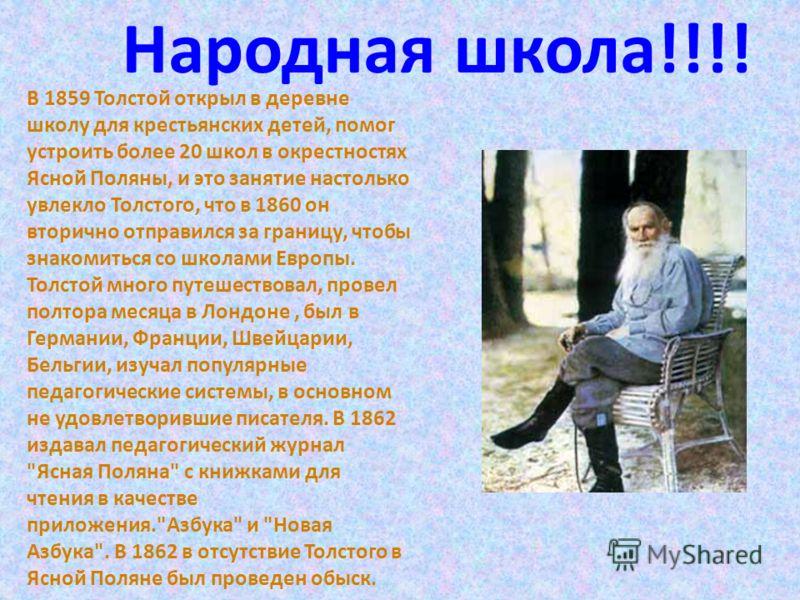 В 1859 Толстой открыл в деревне школу для крестьянских детей, помог устроить более 20 школ в окрестностях Ясной Поляны, и это занятие настолько увлекло Толстого, что в 1860 он вторично отправился за границу, чтобы знакомиться со школами Европы. Толст