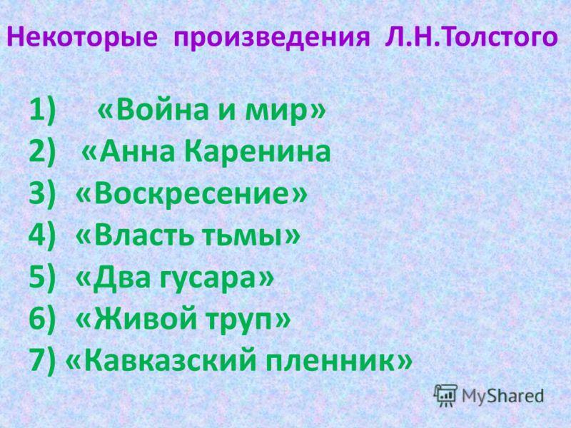 Некоторые произведения Л.Н.Толстого 1) «Война и мир» 2) «Анна Каренина 3)«Воскресение» 4)«Власть тьмы» 5)«Два гусара» 6)«Живой труп» 7) «Кавказский пленник»