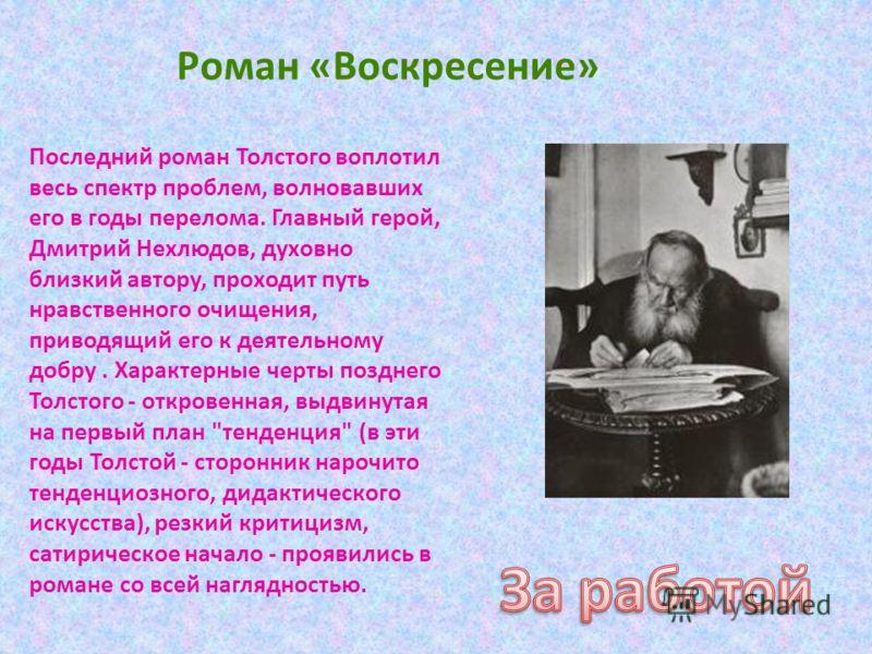 Последний роман Толстого воплотил весь спектр проблем, волновавших его в годы перелома. Главный герой, Дмитрий Нехлюдов, духовно близкий автору, проходит путь нравственного очищения, приводящий его к деятельному добру. Характерные черты позднего Толс