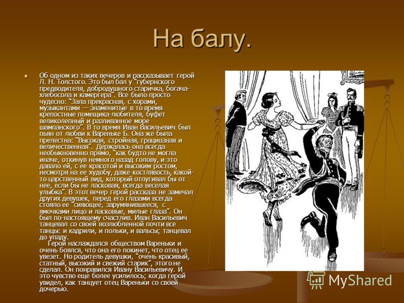 На балу. Об одном из таких вечеров и рассказывает герой Л. Н. Толстого. Это был бал у губернского предводителя, добродушного старичка, богача- хлебосола и камергера. Все было просто чудесно: Зала прекрасная, с хорами, музыкантами знаменитые в то врем