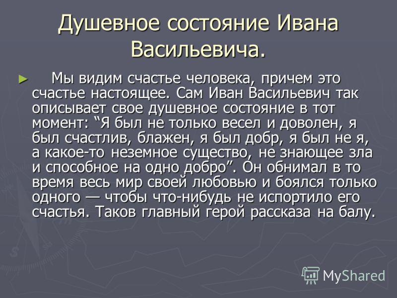 Душевное состояние Ивана Васильевича. Мы видим счастье человека, причем это счастье настоящее. Сам Иван Васильевич так описывает свое душевное состояние в тот момент: Я был не только весел и доволен, я был счастлив, блажен, я был добр, я был не я, а