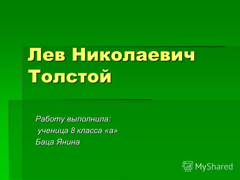 Лев Николаевич Толстой Работу выполнила: ученица 8 класса «а» ученица 8 класса «а» Баца Янина