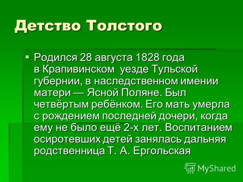 Детство Толстого Родился 28 августа 1828 года в Крапивинском уезде Тульской губернии, в наследственном имении матери Ясной Поляне. Был четвёртым ребёнком. Его мать умерла с рождением последней дочери, когда ему не было ещё 2-х лет. Воспитанием осирот
