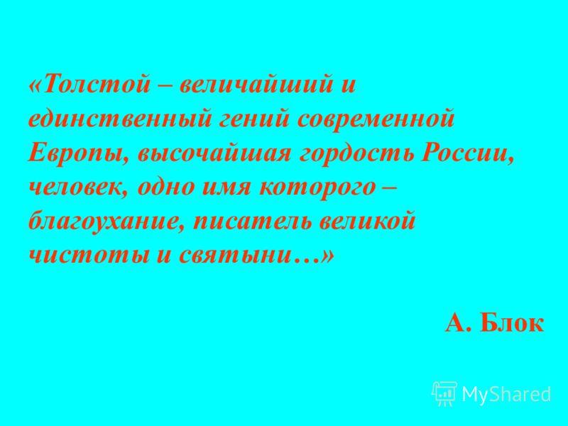 «Толстой – величайший и единственный гений современной Европы, высочайшая гордость России, человек, одно имя которого – благоухание, писатель великой чистоты и святыни…» А. Блок