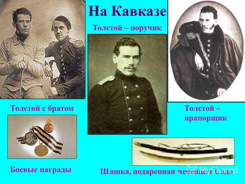 На Кавказе Толстой с братом Толстой – поручик Толстой – прапорщик Боевые награды Шашка, подаренная чеченцем Садо