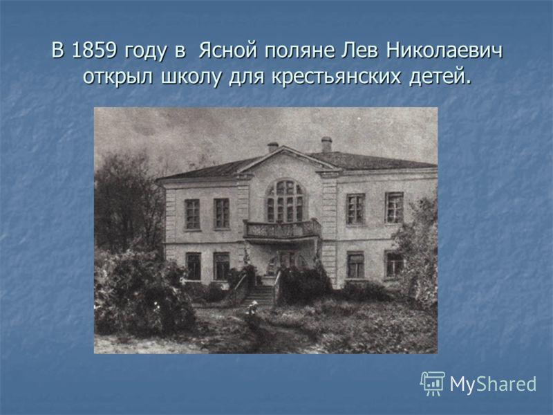 В 1859 году в Ясной поляне Лев Николаевич открыл школу для крестьянских детей.