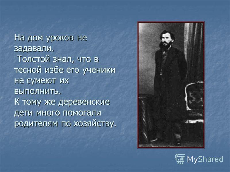 На дом уроков не задавали. Толстой знал, что в тесной избе его ученики не сумеют их выполнить. К тому же деревенские дети много помогали родителям по хозяйству.