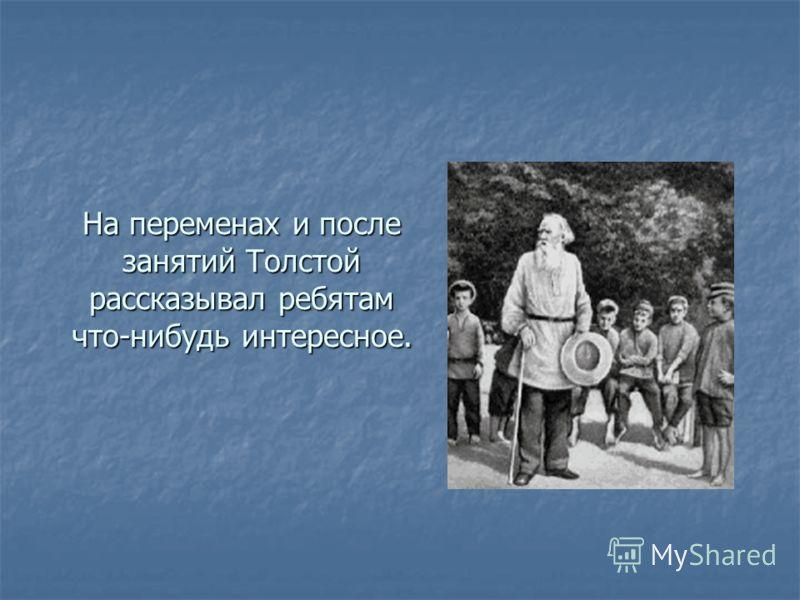 На переменах и после занятий Толстой рассказывал ребятам что-нибудь интересное.