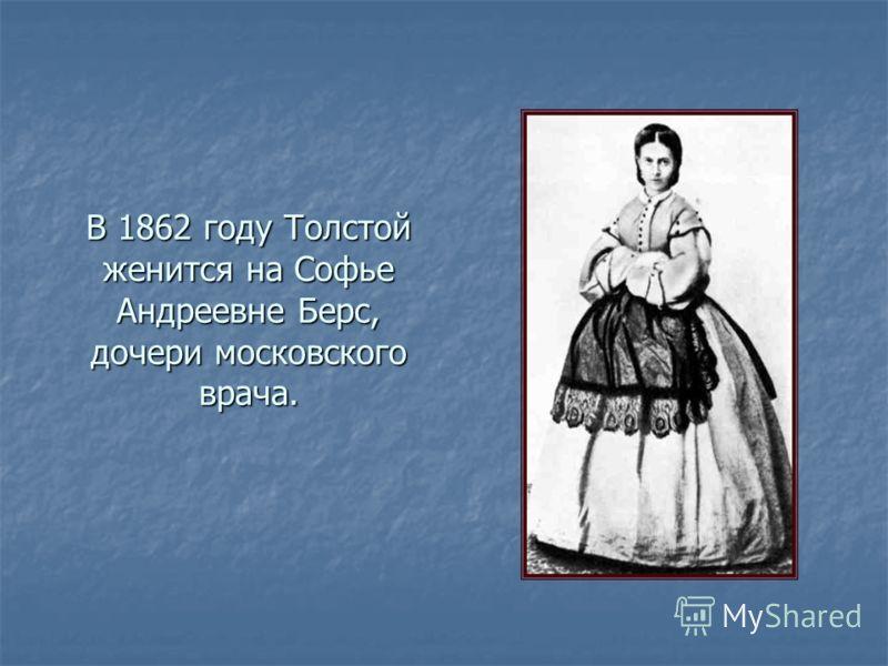 В 1862 году Толстой женится на Софье Андреевне Берс, дочери московского врача.
