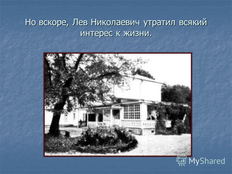 Но вскоре, Лев Николаевич утратил всякий интерес к жизни.