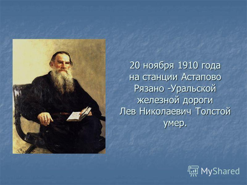 20 ноября 1910 года на станции Астапово Рязано -Уральской железной дороги Лев Николаевич Толстой умер.