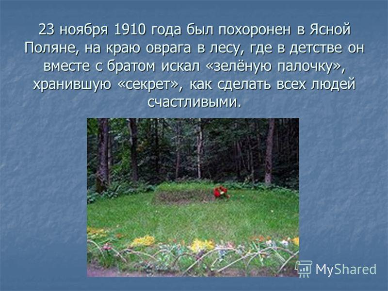 23 ноября 1910 года был похоронен в Ясной Поляне, на краю оврага в лесу, где в детстве он вместе с братом искал «зелёную палочку», хранившую «секрет», как сделать всех людей счастливыми.