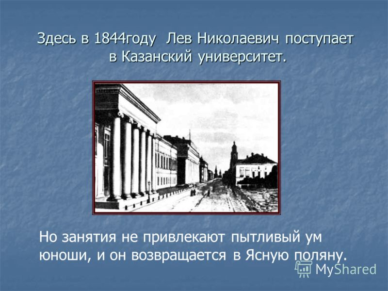Здесь в 1844году Лев Николаевич поступает в Казанский университет. Здесь в 1844году Лев Николаевич поступает в Казанский университет. Но занятия не привлекают пытливый ум юноши, и он возвращается в Ясную поляну.