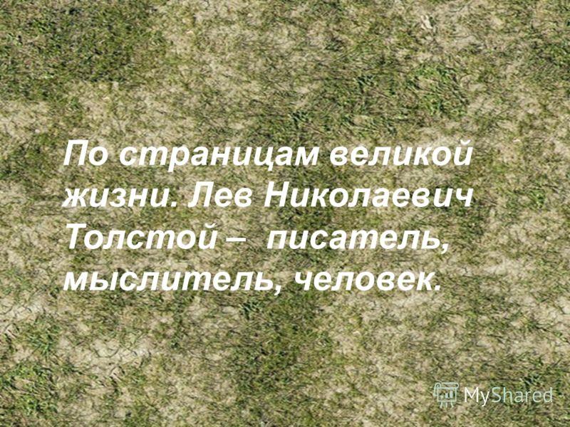 По страницам великой жизни. Л.Н.Толстой человек, мыслитель, писатель. (1828-1910) По страницам великой жизни. Лев Николаевич Толстой – писатель, мыслитель, человек.
