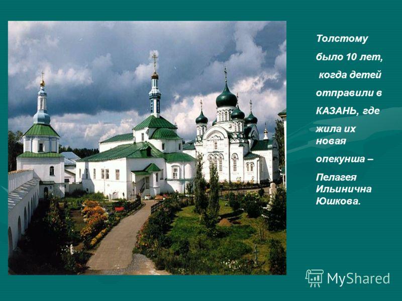 Толстому было 10 лет, когда детей отправили в КАЗАНЬ, где жила их новая опекунша – Пелагея Ильинична Юшкова.
