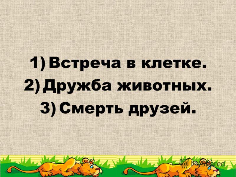 1)Встреча в клетке. 2)Дружба животных. 3)Смерть друзей.