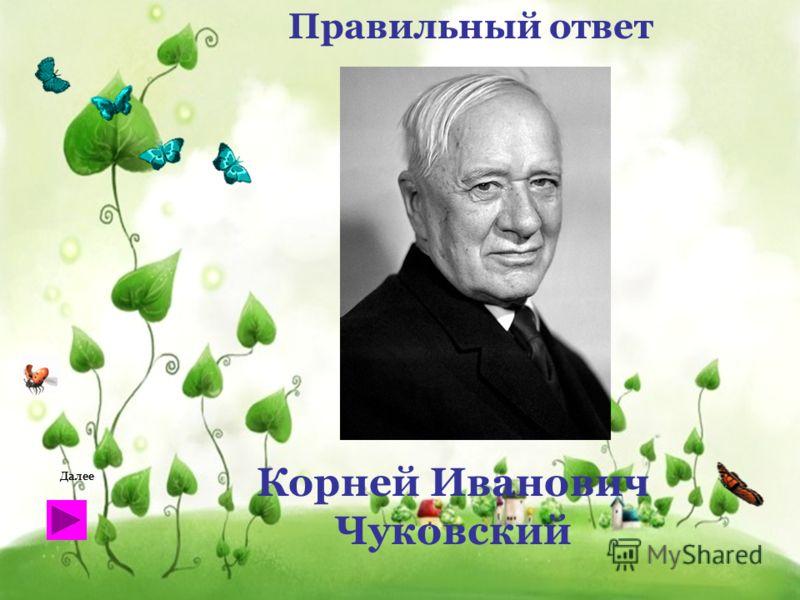 Правильный ответ Корней Иванович Чуковский Далее