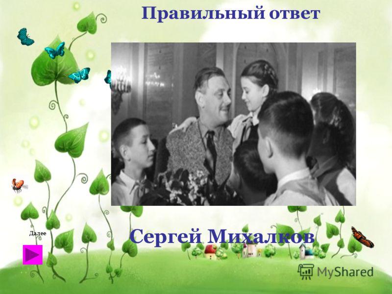 Правильный ответ Сергей Михалков Далее