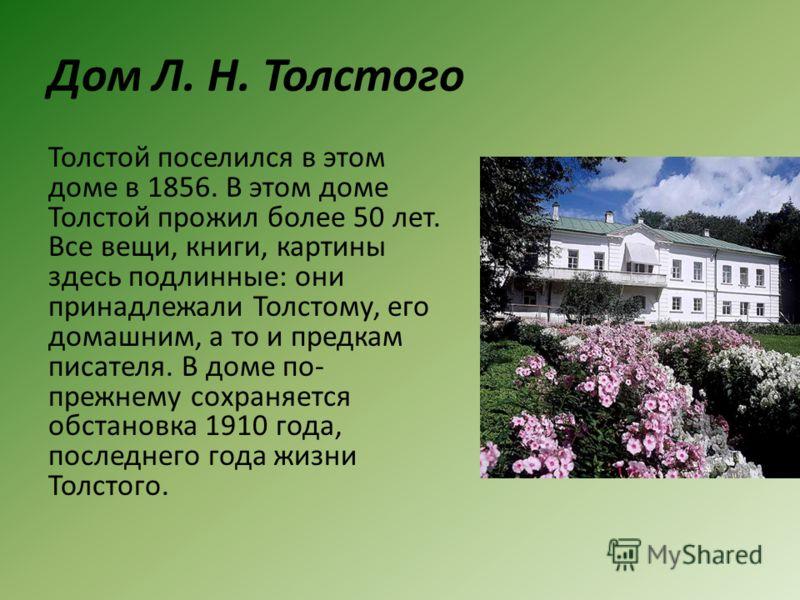 Дом Л. Н. Толстого Толстой поселился в этом доме в 1856. В этом доме Толстой прожил более 50 лет. Все вещи, книги, картины здесь подлинные: они принадлежали Толстому, его домашним, а то и предкам писателя. В доме по- прежнему сохраняется обстановка 1