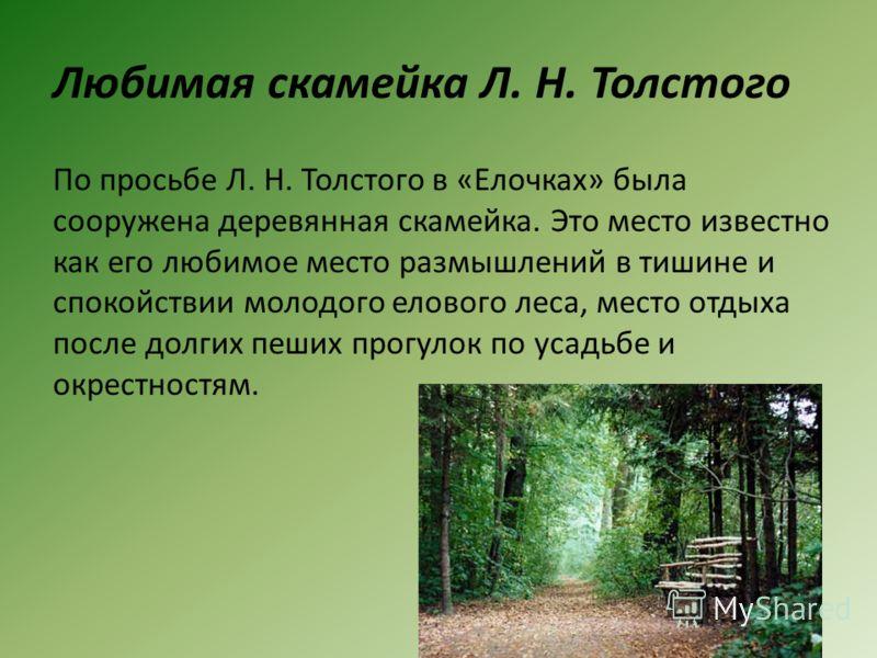Любимая скамейка Л. Н. Толстого По просьбе Л. Н. Толстого в «Елочках» была сооружена деревянная скамейка. Это место известно как его любимое место размышлений в тишине и спокойствии молодого елового леса, место отдыха после долгих пеших прогулок по у