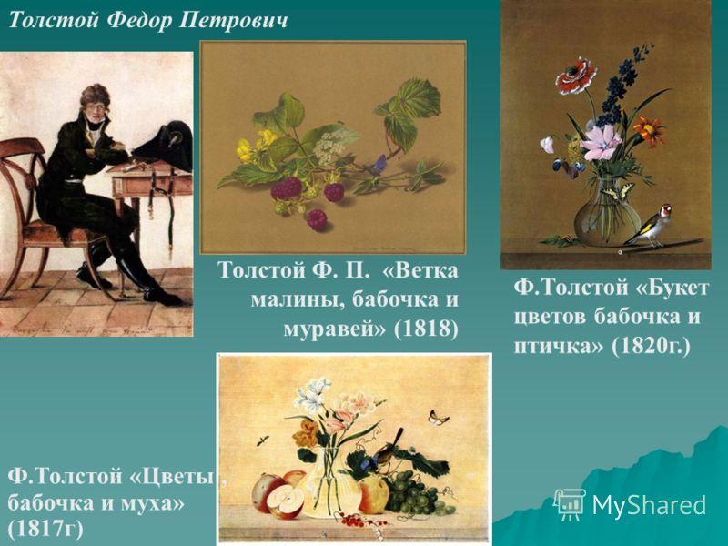 Ф.Толстой «Букет цветов бабочка и птичка» (1820г.) Толстой Федор Петрович Толстой Ф. П. «Ветка малины, бабочка и муравей» (1818) Ф.Толстой «Цветы, бабочка и муха» (1817г)